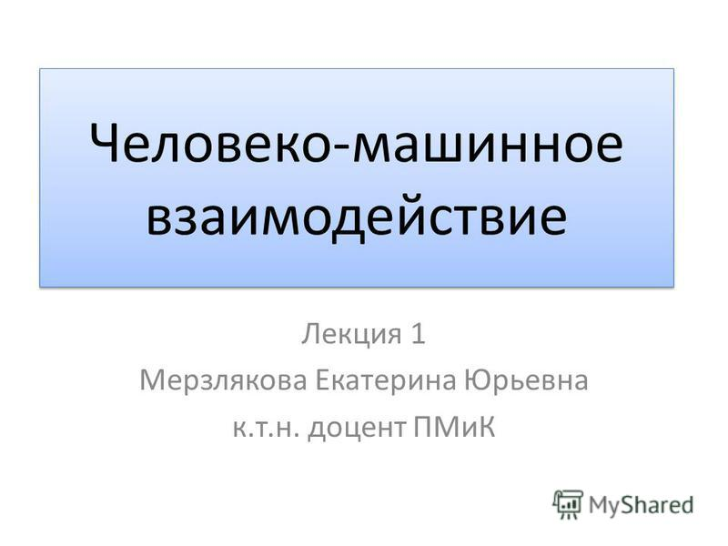 Человеко-машинное взаимодействие Лекция 1 Мерзлякова Екатерина Юрьевна к.т.н. доцент ПМиК