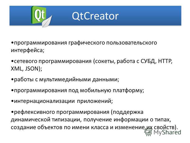 QtCreator программирования графического пользовательского интерфейса; сетевого программирования (сокеты, работа с СУБД, HTTP, XML, JSON); работы с мультимедийными данными; программирования под мобильную платформу; интернационализации приложений; рефл