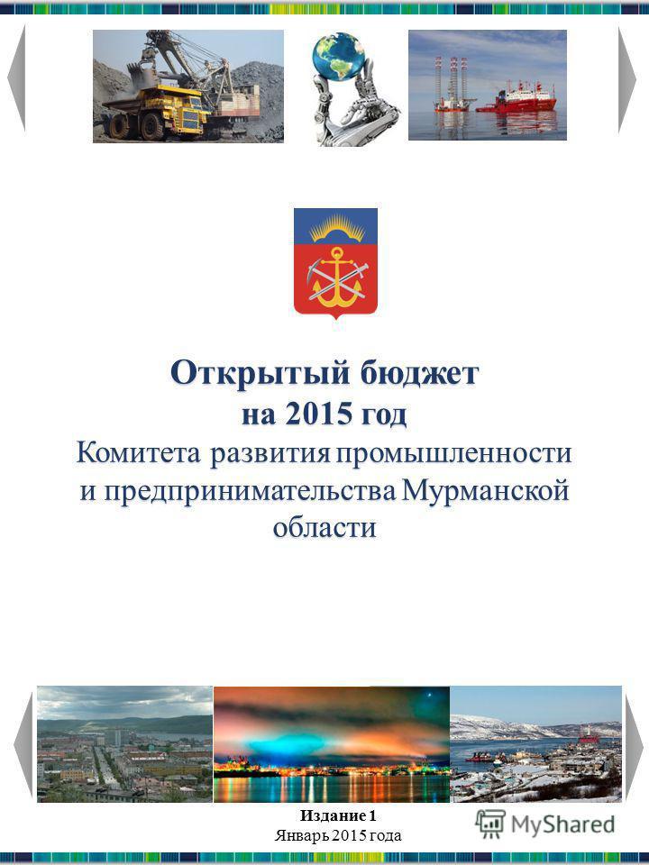 Открытый бюджет на 2015 год Комитета развития промышленности и предпринимательства Мурманской области Издание 1 Январь 2015 года