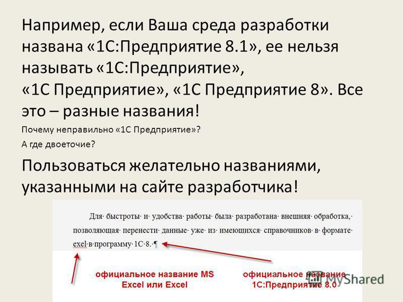 Например, если Ваша среда разработки названа «1C:Предприятие 8.1», ее нельзя называть «1С:Предприятие», «1С Предприятие», «1С Предприятие 8». Все это – разные названия! Почему неправильно «1С Предприятие»? А где двоеточие? Пользоваться желательно наз