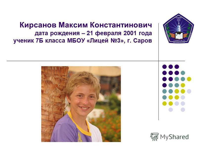 Кирсанов Максим Константинович дата рождения – 21 февраля 2001 года ученик 7Б класса МБОУ «Лицей 3», г. Саров