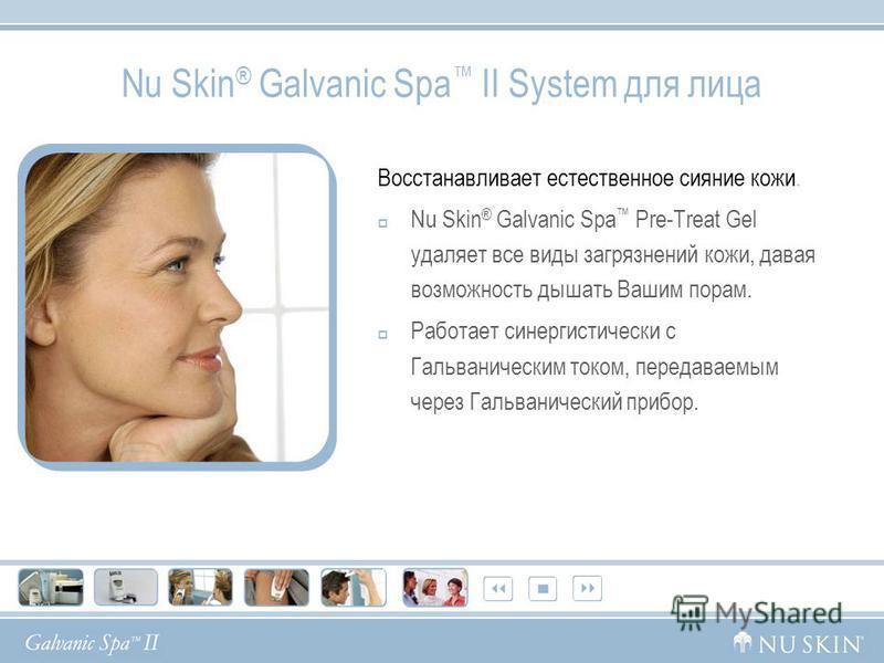 Nu Skin ® Galvanic Spa II System для лица Восстанавливает естественное сияние кожи. Nu Skin ® Galvanic Spa Pre-Treat Gel удаляет все виды загрязнений кожи, давая возможность дышать Вашим порам. Работает синергетический с Гальваническим током, передав