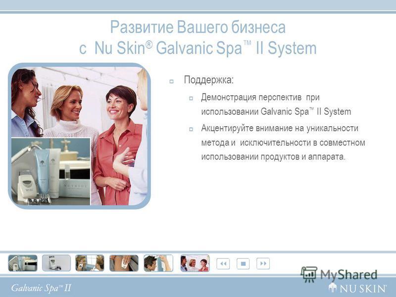 Развитие Вашего бизнеса с Nu Skin ® Galvanic Spa II System Поддержка: Демонстрация перспектив при использовании Galvanic Spa II System Акцентируйте внимание на уникальности метода и исключительности в совместном использовании продуктов и аппарата.