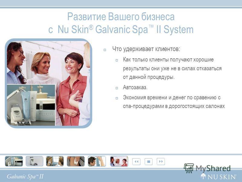 Развитие Вашего бизнеса с Nu Skin ® Galvanic Spa II System Что удерживает клиентов: Как только клиенты получают хорошие результаты они уже не в силах отказаться от данной процедуры. Автозаказ. Экономия времени и денег по сравнению с спа-процедурами в