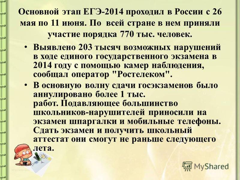 Основной этап ЕГЭ-2014 проходил в России с 26 мая по 11 июня. По всей стране в нем приняли участие порядка 770 тыс. человек. Выявлено 203 тысяч возможных нарушений в ходе единого государственного экзамена в 2014 году с помощью камер наблюдения, сообщ