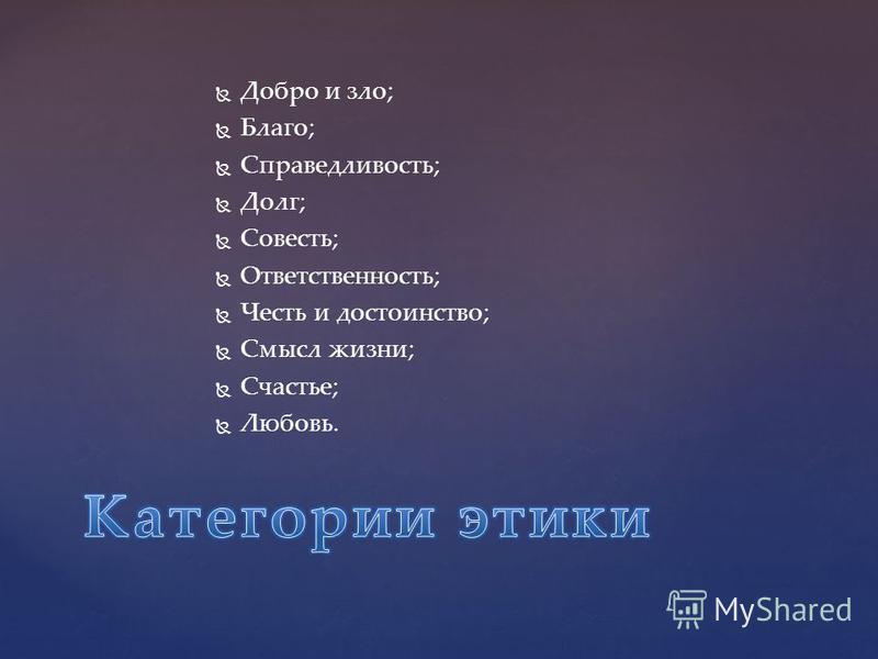 Добро и зло; Благо; Справедливость; Долг; Совесть; Ответственность; Честь и достоинство; Смысл жизни; Счастье; Любовь.