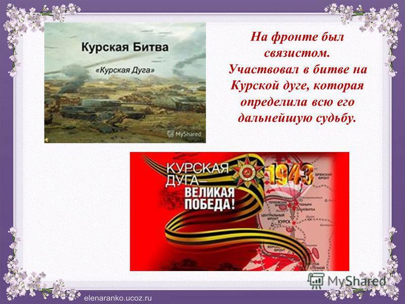На фронте был связистом. Участвовал в битве на Курской дуге, которая определила всю его дальнейшую судьбу.