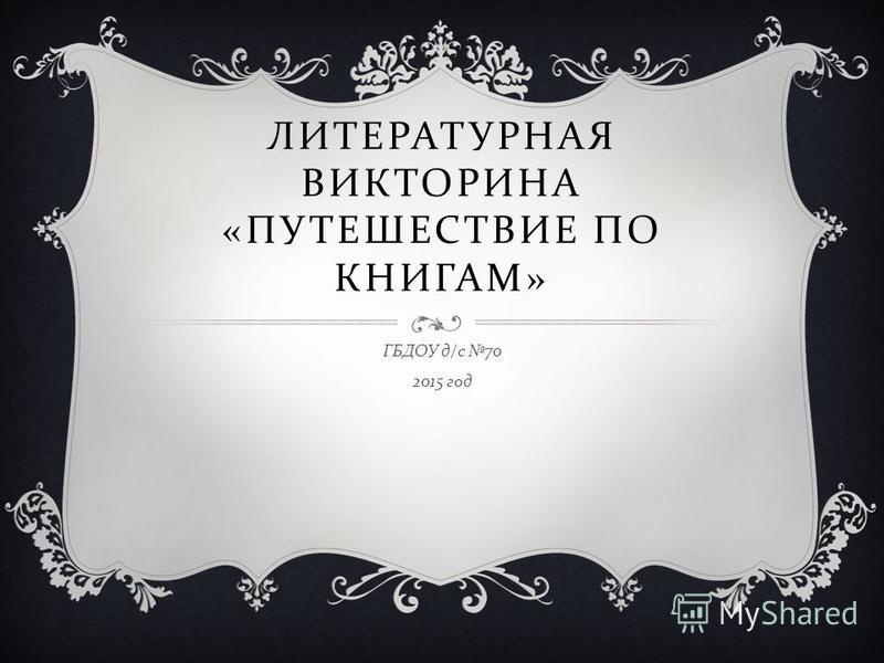 ЛИТЕРАТУРНАЯ ВИКТОРИНА « ПУТЕШЕСТВИЕ ПО КНИГАМ » ГБДОУ д / с 70 2015 год