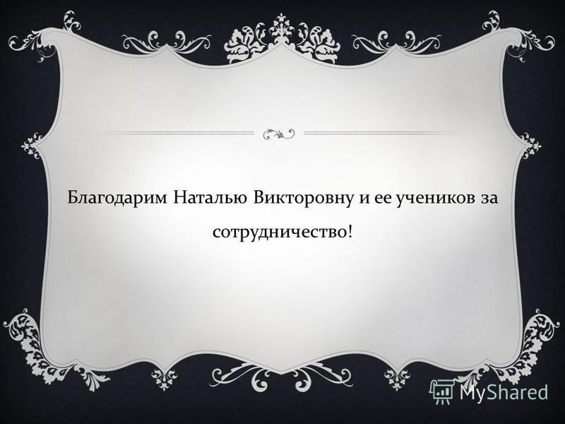 Благодарим Наталью Викторовну и ее учеников за сотрудничество !
