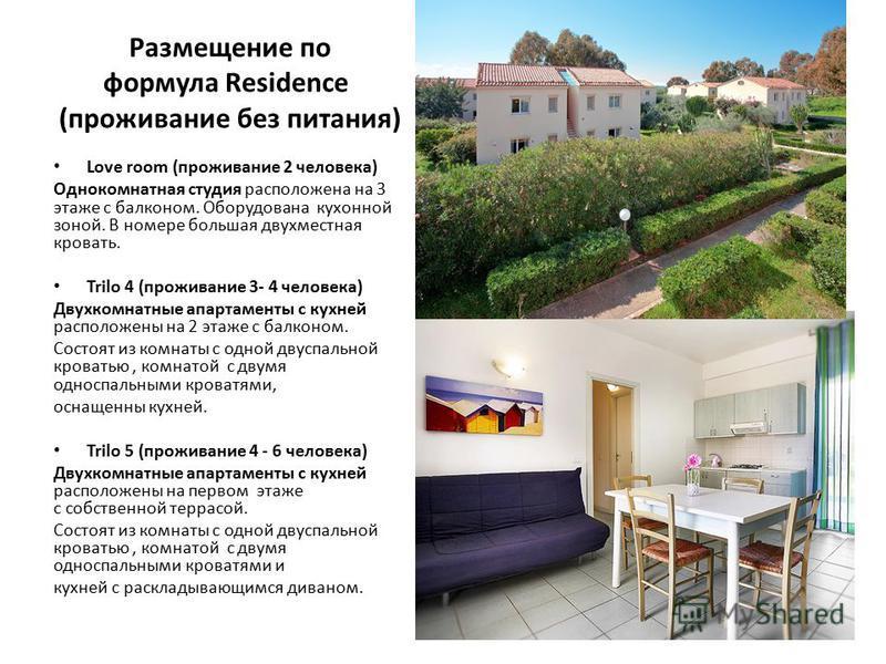 Размещение по формула Residence (проживание без питания) Love room (проживание 2 человека) Однокомнатная студия расположена на 3 этаже с балконом. Оборудована кухонной зоной. В номере большая двухместная кровать. Trilo 4 (проживание 3- 4 человека) Дв