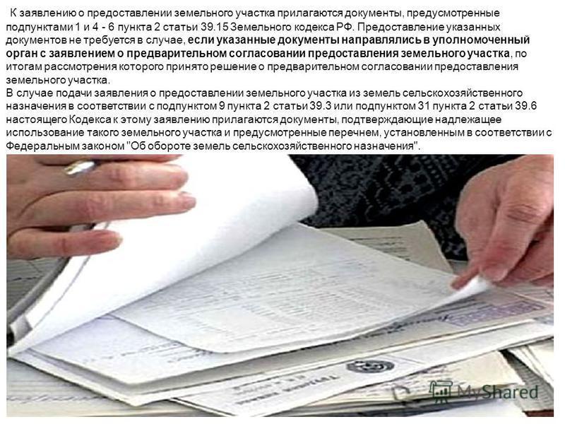 К заявлению о предоставлении земельного участка прилагаются документы, предусмотренные подпунктами 1 и 4 - 6 пункта 2 статьи 39.15 Земельного кодекса РФ. Предоставление указанных документов не требуется в случае, если указанные документы направлялись
