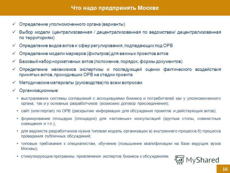 Что надо предпринять Москве 16 Определение уполномоченного органа (варианты) Выбор модели (централизованная / децентрализованная по ведомствам/ децентрализованная по территориям) Определение видов актов и сфер регулирования, подпадающих под ОРВ Опред
