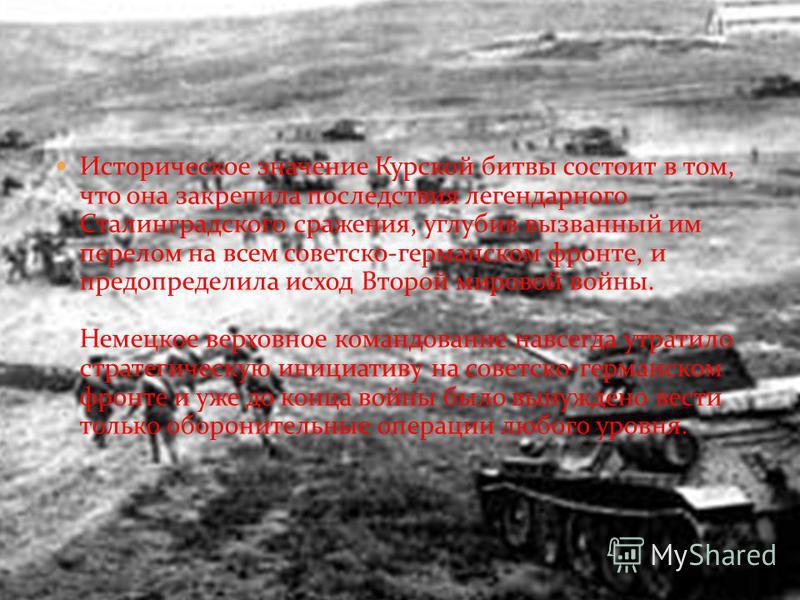 Историческое значение Курской битвы состоит в том, что она закрепила последствия легендарного Сталинградского сражения, углубив вызванный им перелом на всем советско-германском фронте, и предопределила исход Второй мировой войны. Немецкое верховное к