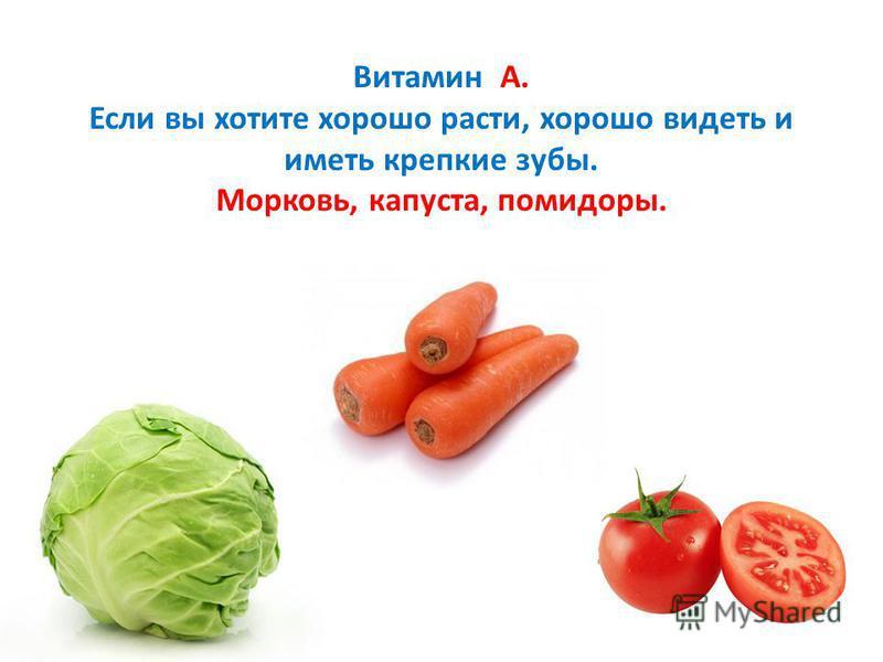 Витамин А. Если вы хотите хорошо расти, хорошо видеть и иметь крепкие зубы. Морковь, капуста, помидоры.
