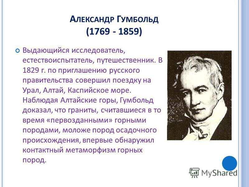 А ЛЕКСАНДР Г УМБОЛЬД (1769 - 1859) Выдающийся исследователь, естествоиспытатель, путешественник. В 1829 г. по приглашению русского правительства совершил поездку на Урал, Алтай, Каспийское море. Наблюдая Алтайские горы, Гумбольд доказал, что граниты,