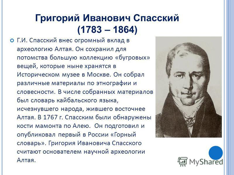 Григорий Иванович Спасский (1783 – 1864) Г.И. Спасский внес огромный вклад в археологию Алтая. Он сохранил для потомства большую коллекцию «бугровых» вещей, которые ныне хранятся в Историческом музее в Москве. Он собрал различные материалы по этногра