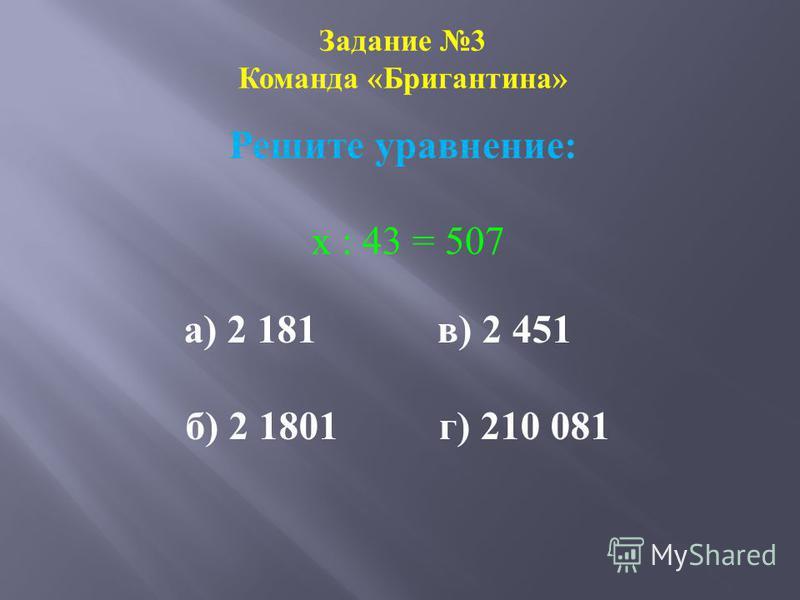 Задание 3 Команда «Бригантина» Решите уравнение: х : 43 = 507 а) 2 181 в) 2 451 б) 2 1801 г) 210 081