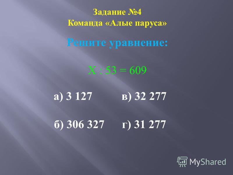 Задание 4 Команда «Алые паруса» Решите уравнение: Х : 53 = 609 а) 3 127 в) 32 277 б) 306 327 г) 31 277