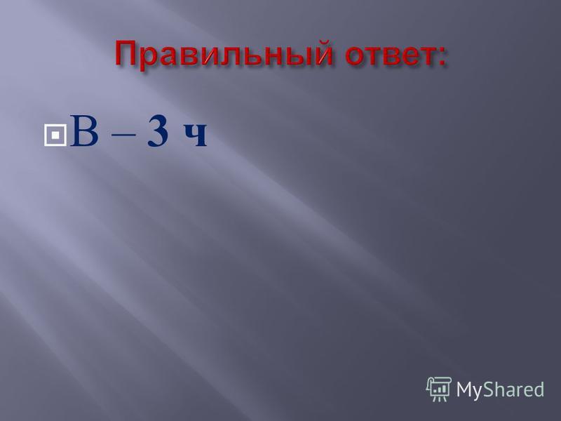 В – 3 ч