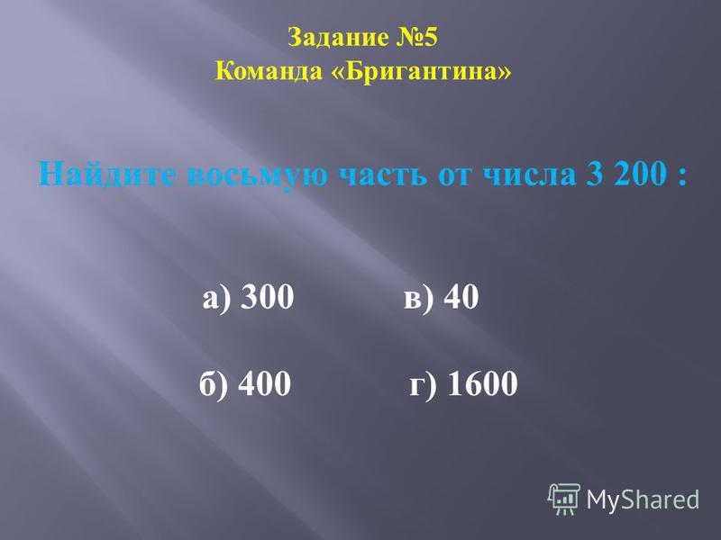 Задание 5 Команда «Бригантина» Найдите восьмую часть от числа 3 200 : а) 300 в) 40 б) 400 г) 1600