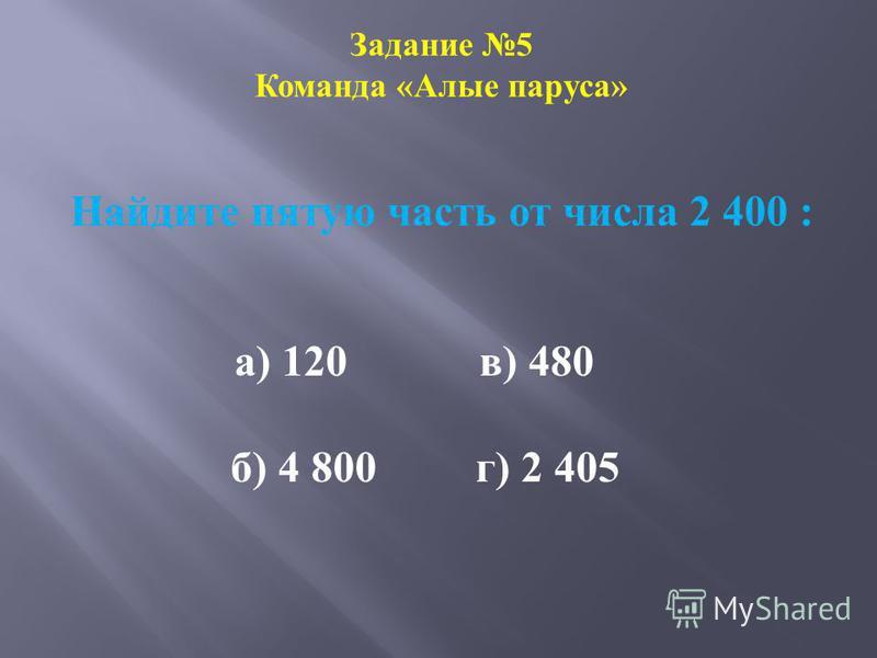 Задание 5 Команда «Алые паруса» Найдите пятую часть от числа 2 400 : а) 120 в) 480 б) 4 800 г) 2 405