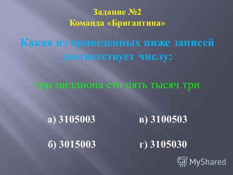 Задание 2 Команда «Бригантина» Какая из приведенных ниже записей соответствует числу: три миллиона сто пять тысяч три а) 3105003 в) 3100503 б) 3015003 г) 3105030