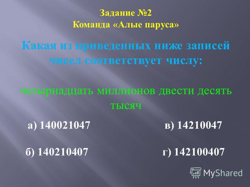 Задание 2 Команда «Алые паруса» Какая из приведенных ниже записей чисел соответствует числу: четырнадцать миллионов двести десять тысяч а) 140021047 в) 14210047 б) 140210407 г) 142100407