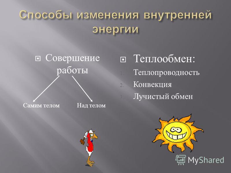 Совершение работы Самим телом Над телом Теплообмен: 1. Теплопроводность 2. Конвекция 3. Лучистый обмен