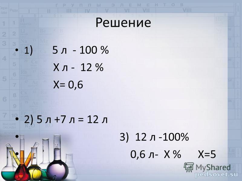 Решение 1 ) 5 л - 100 % Х л - 12 % Х= 0,6 2) 5 л +7 л = 12 л 3) 12 л -100% 0,6 л- Х % Х=5