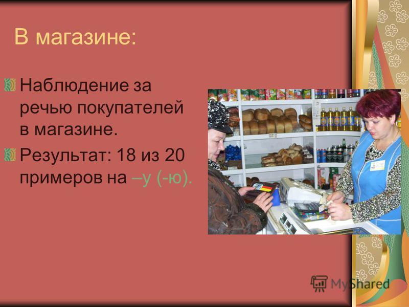 В магазине: Наблюдение за речью покупателей в магазине. Результат: 18 из 20 примеров на –у (-ю).