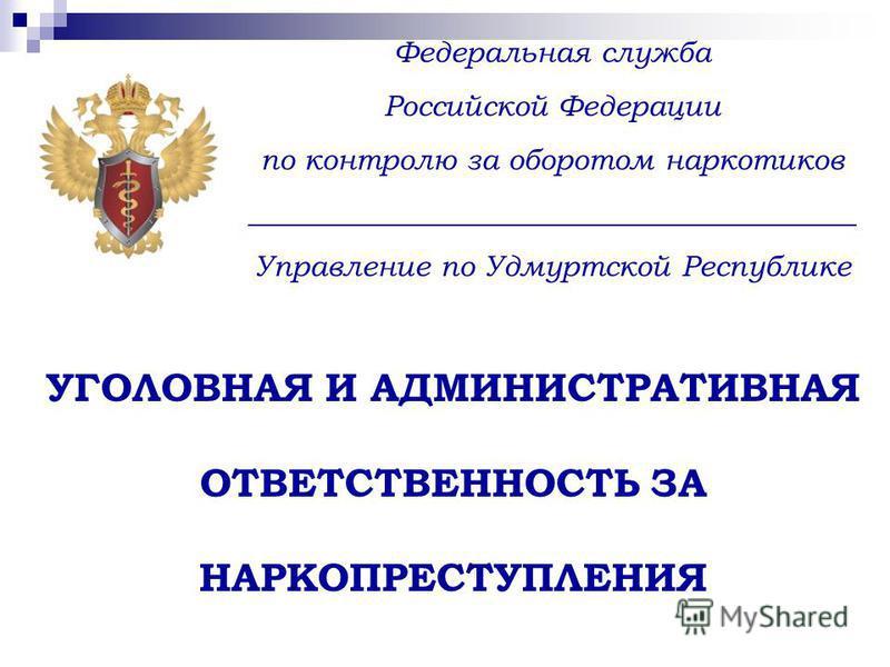 Федеральная служба Российской Федерации по контролю за оборотом наркотиков _________________________________________ Управление по Удмуртской Республике УГОЛОВНАЯ И АДМИНИСТРАТИВНАЯ ОТВЕТСТВЕННОСТЬ ЗА НАРКОПРЕСТУПЛЕНИЯ