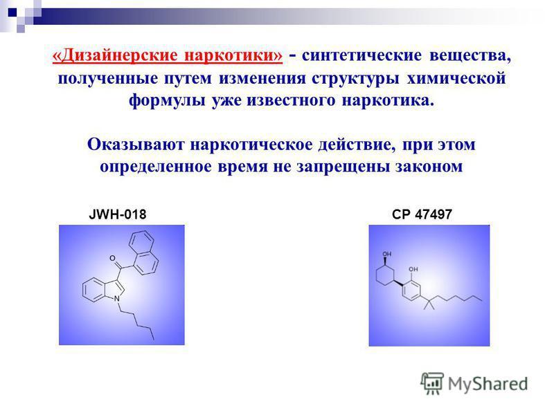 «Дизайнерские наркотики» - синтетические вещества, полученные путем изменения структуры химической формулы уже известного наркотика. Оказывают наркотическое действие, при этом определенное время не запрещены законом JWH-018 CP 47497