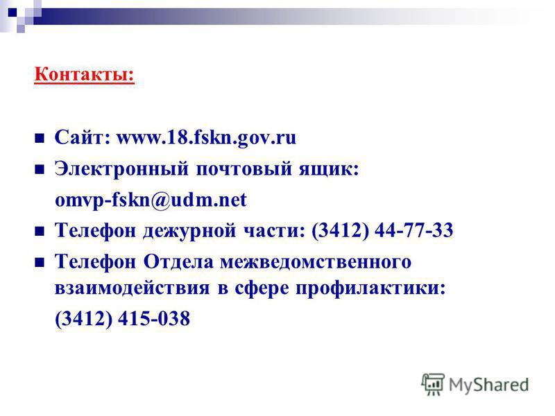 Контакты: Сайт: www.18.fskn.gov.ru Электронный почтовый ящик: omvp-fskn@udm.net Телефон дежурной части: (3412) 44-77-33 Телефон Отдела межведомственного взаимодействия в сфере профилактики: (3412) 415-038