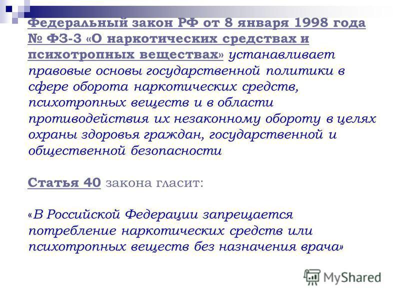 Федеральный закон РФ от 8 января 1998 года ФЗ-3 «О наркотических средствах и психотропных веществах» устанавливает правовые основы государственной политики в сфере оборота наркотических средств, психотропных веществ и в области противодействия их нез