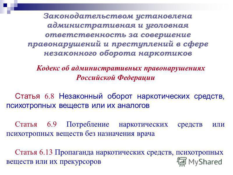 Кодекс об административных правонарушениях Российской Федерации Статья 6.8 Незаконный оборот наркотических средств, психотропных веществ или их аналогов Статья 6.9 Потребление наркотических средств или психотропных веществ без назначения врача Статья