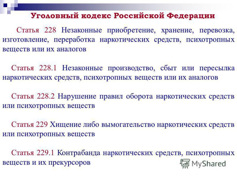Уголовный кодекс Российской Федерации Статья 228 Незаконные приобретение, хранение, перевозка, изготовление, переработка наркотических средств, психотропных веществ или их аналогов Статья 228.1 Незаконные производство, сбыт или пересылка наркотически