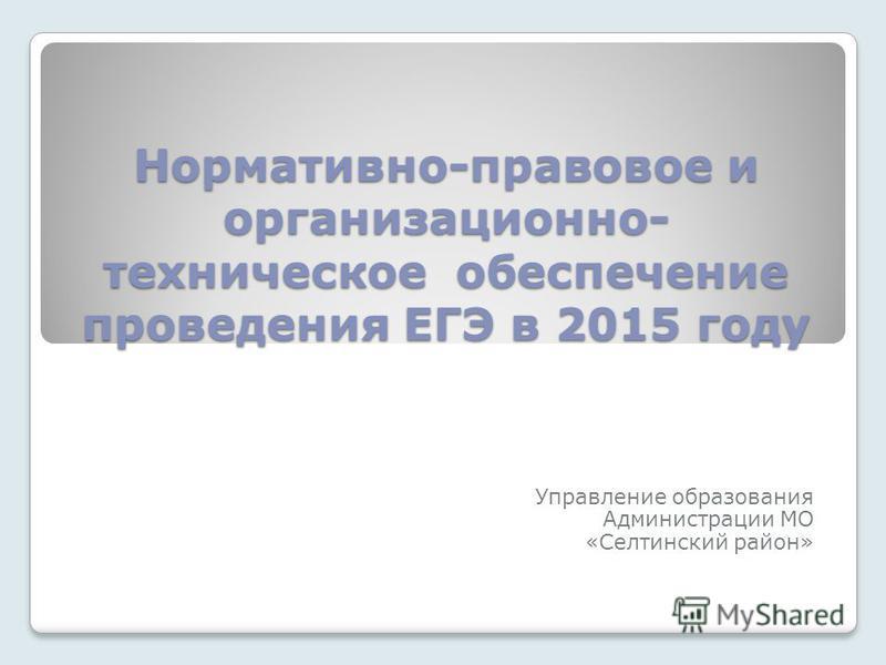 Нормативно-правовое и организационно- техническое обеспечение проведения ЕГЭ в 2015 году Управление образования Администрации МО «Селтинский район»