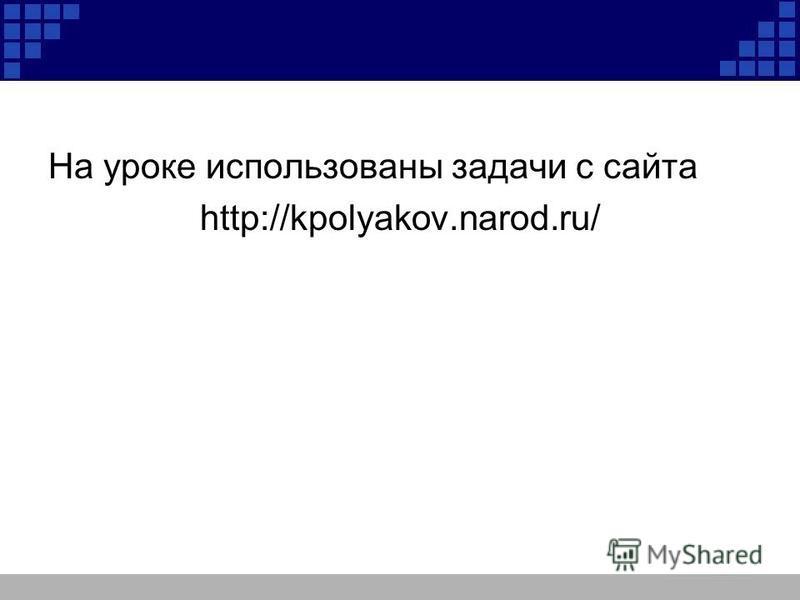 На уроке использованы задачи с сайта http://kpolyakov.narod.ru/