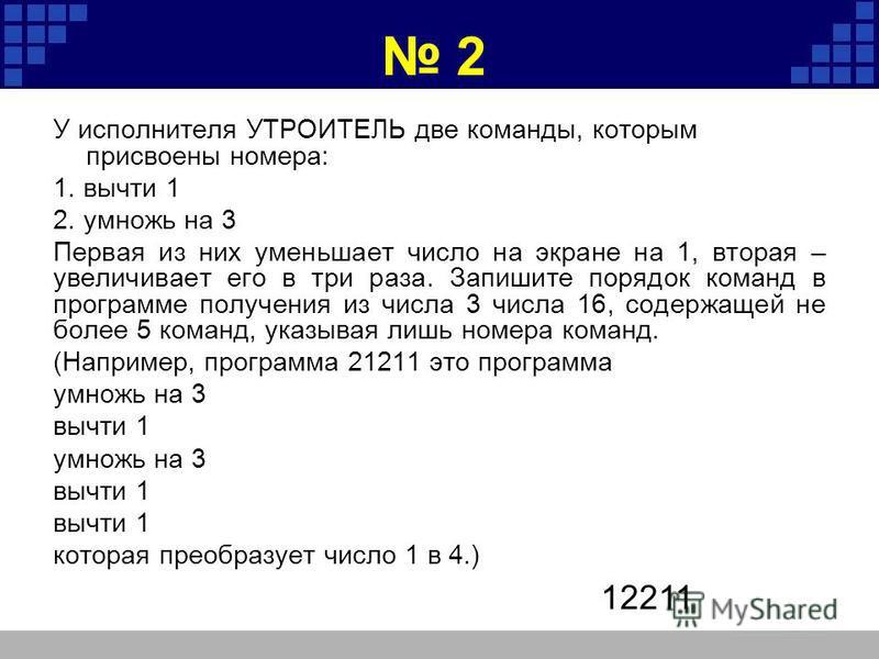 2 У исполнителя УТРОИТЕЛЬ две команды, которым присвоены номера: 1. вычти 1 2. умножь на 3 Первая из них уменьшает число на экране на 1, вторая – увеличивает его в три раза. Запишите порядок команд в программе получения из числа 3 числа 16, содержаще