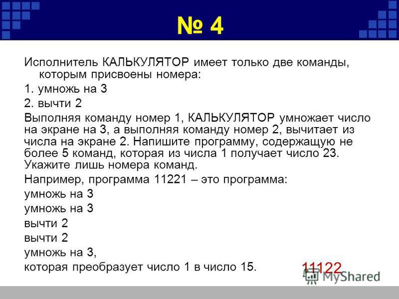 4 Исполнитель КАЛЬКУЛЯТОР имеет только две команды, которым присвоены номера: 1. умножь на 3 2. вычти 2 Выполняя команду номер 1, КАЛЬКУЛЯТОР умножает число на экране на 3, а выполняя команду номер 2, вычитает из числа на экране 2. Напишите программу