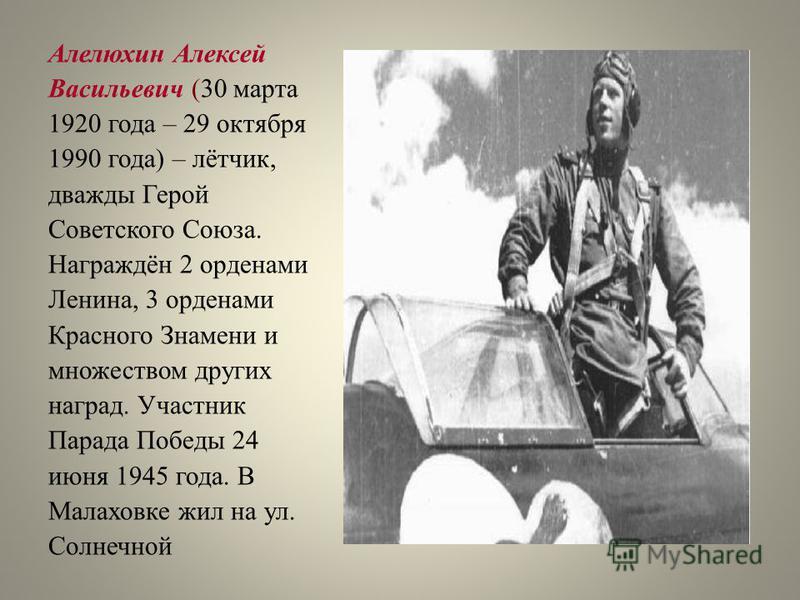 Алелюхин Алексей Васильевич (30 марта 1920 года – 29 октября 1990 года) – лётчик, дважды Герой Советского Союза. Награждён 2 орденами Ленина, 3 орденами Красного Знамени и множеством других наград. Участник Парада Победы 24 июня 1945 года. В Малаховк
