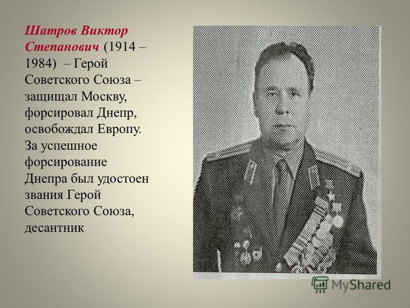 Шатров Виктор Степанович (1914 – 1984) – Герой Советского Союза – защищал Москву, форсировал Днепр, освобождал Европу. За успешное форсирование Днепра был удостоен звания Герой Советского Союза, десантник