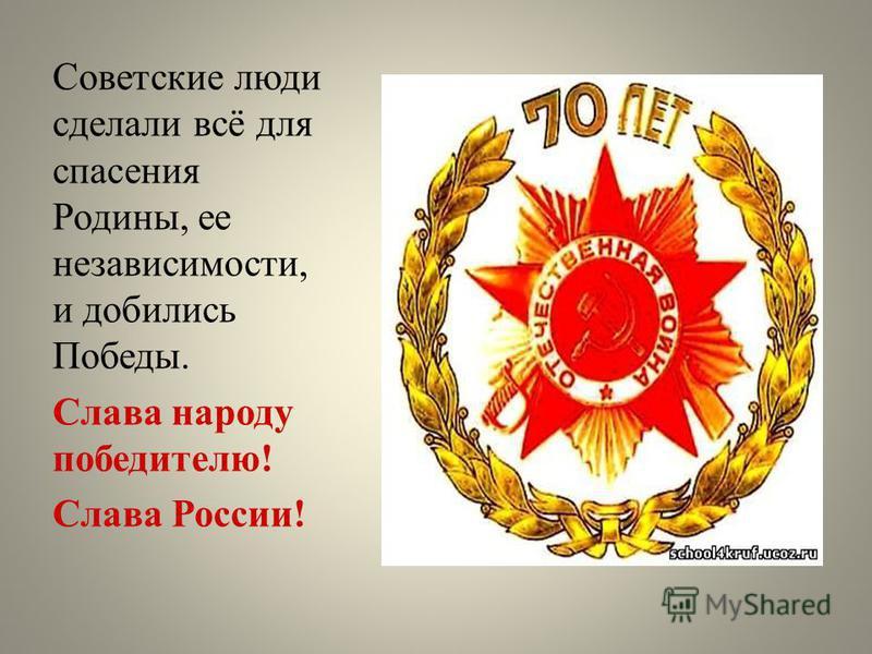 Советские люди сделали всё для спасения Родины, ее независимости, и добились Победы. Слава народу победителю! Слава России!