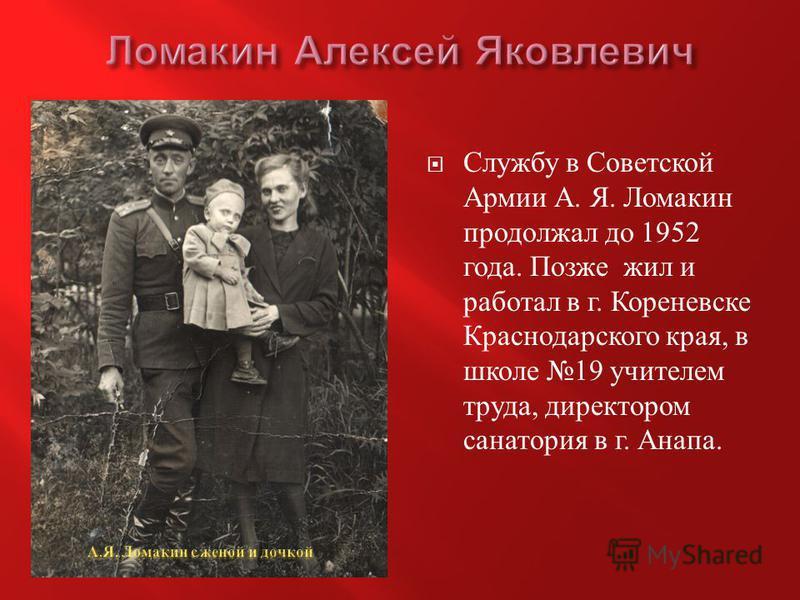 Службу в Советской Армии А. Я. Ломакин продолжал до 1952 года. Позже жил и работал в г. Кореневске Краснодарского края, в школе 19 учителем труда, директором санатория в г. Анапа.