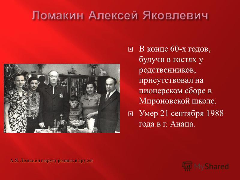 В конце 60- х годов, будучи в гостях у родственников, присутствовал на пионерском сборе в Мироновской школе. Умер 21 сентября 1988 года в г. Анапа.