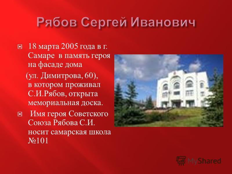 18 марта 2005 года в г. Самаре в память героя на фасаде дома ( ул. Димитрова, 60), в котором проживал С. И. Рябов, открыта мемориальная доска. Имя героя Советского Союза Рябова С. И. носит самарская школа 101