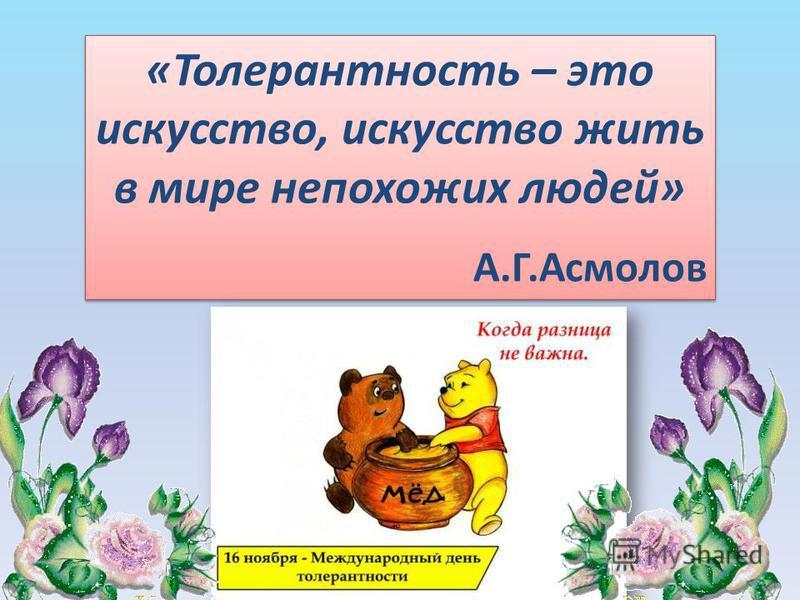 «Толерантность – это искусство, искусство жить в мире непохожих людей» А.Г.Асмолов «Толерантность – это искусство, искусство жить в мире непохожих людей» А.Г.Асмолов