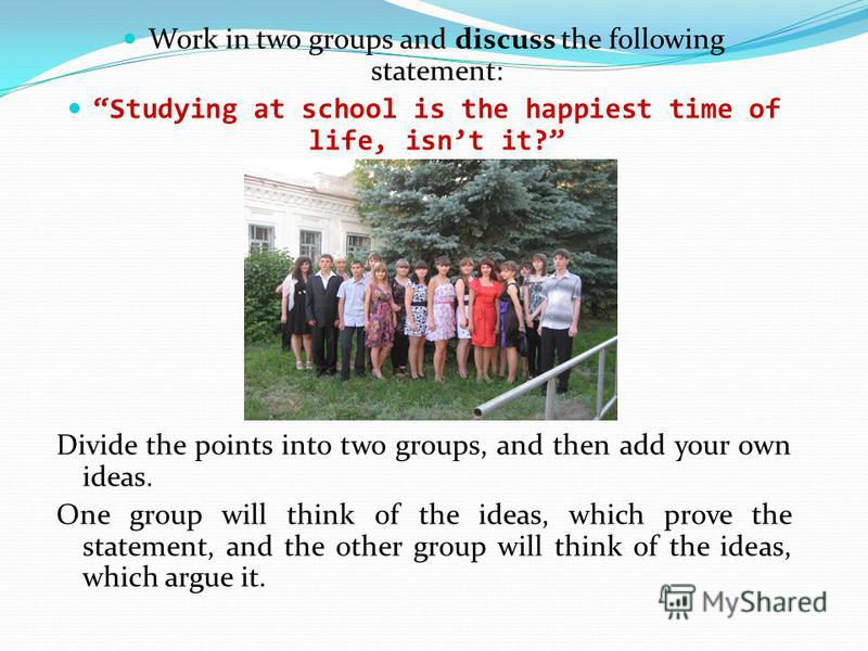 Work in two groups and discuss the following statement: Studying at school is the happiest time of life, isnt it? Divide the points into two groups, and then add your own ideas. One group will think of the ideas, which prove the statement, and the ot