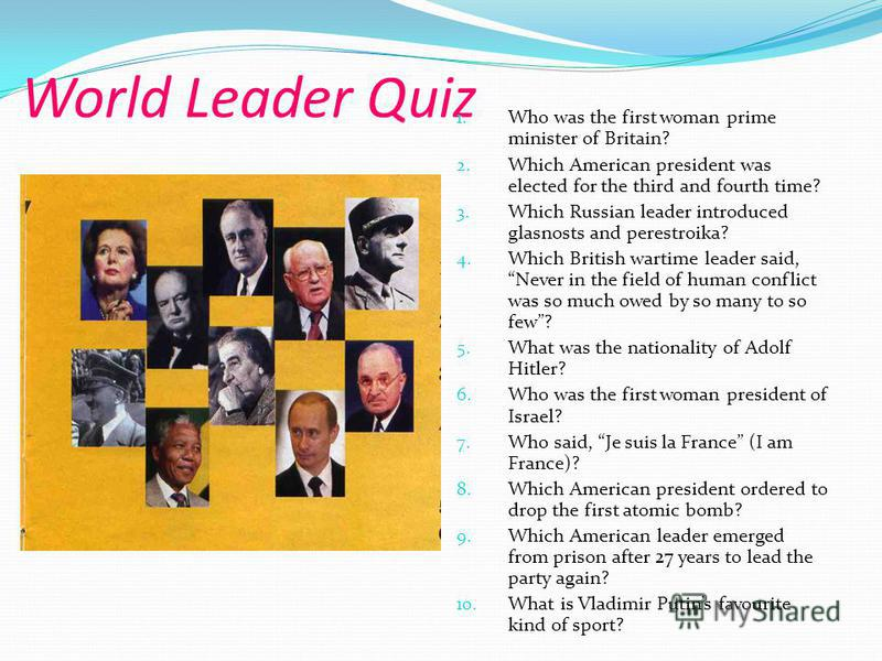 World Leader Quiz 1. Who was the first woman prime minister of Britain? 2. Which American president was elected for the third and fourth time? 3. Which Russian leader introduced glasnosts and perestroika? 4. Which British wartime leader said, Never i
