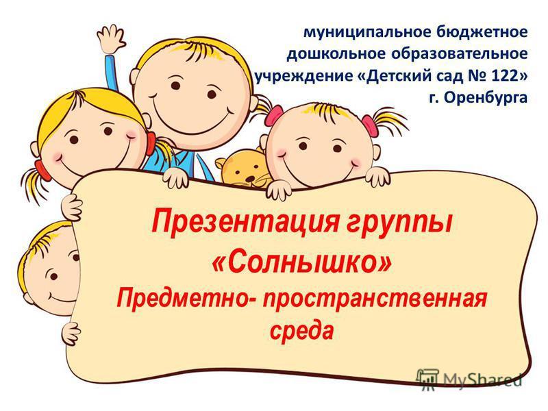 Презентация группы «Солнышко» Предметно- пространственная среда муниципальное бюджетное дошкольное образовательное учреждение «Детский сад 122» г. Оренбурга